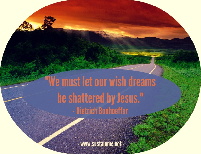 Quotes by Dietrich Boenhoffer We must let our wish dreams be shattered by Jesus